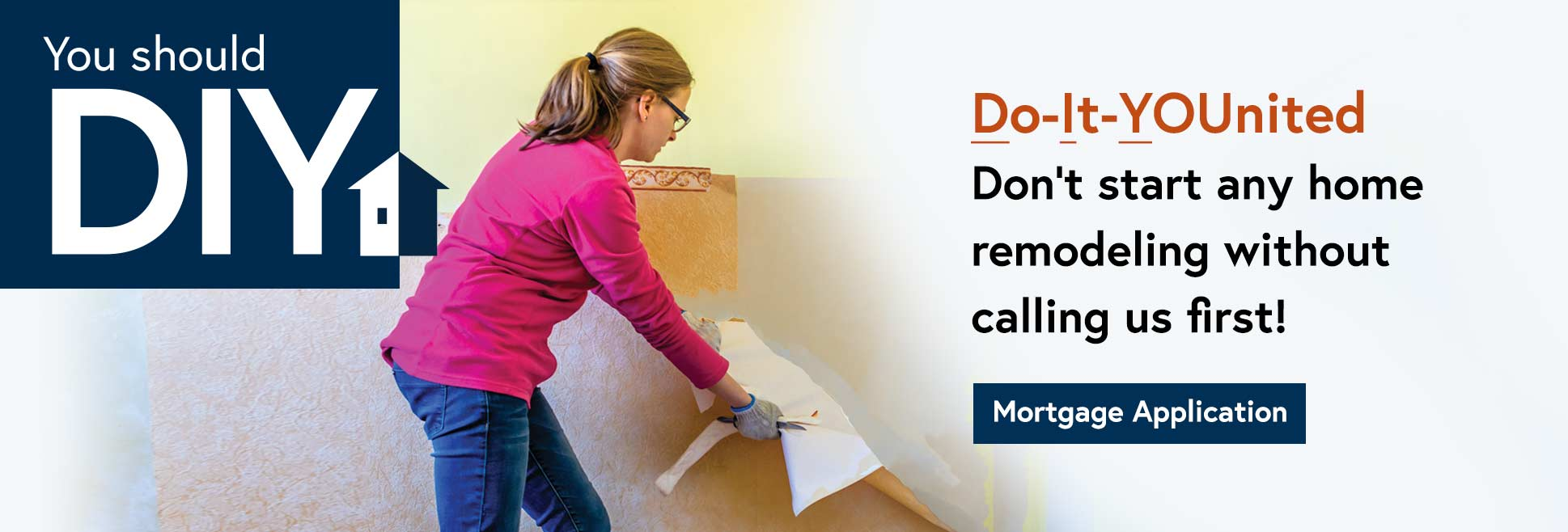 You should DIY. Do IT United. Don't start any home remodeling without calling us first. Mortgage Application.